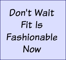 Don't wait! Fit is fashionable now.