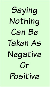 Saying nothing can be taken as negative or positive.