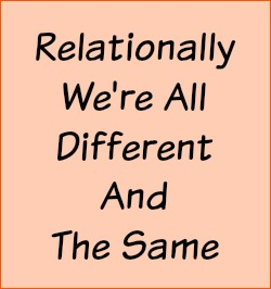 Relationally we're all different and the same.