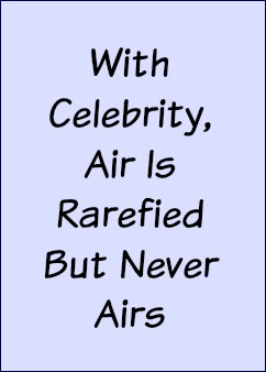 With celebrity, air is rarefied but never airs.