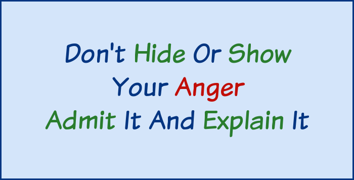 Don't hide or show your anger, admit it and explain it.