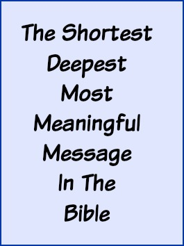The shortest, deepest, most meaningful message in the Bible.