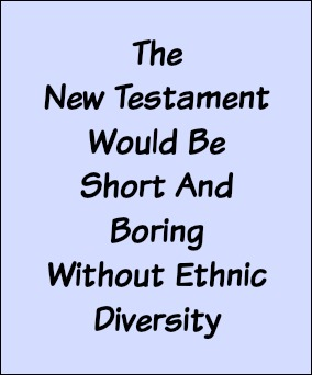 The New Testament would be short and boring without ethnic diversity.