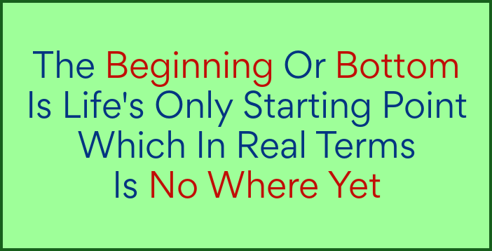 The beginning or bottom is life's only starting point which is no where yet.