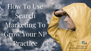 How To Use Search Marketing To Grow Your NP Practice on NPBusiness.ORG