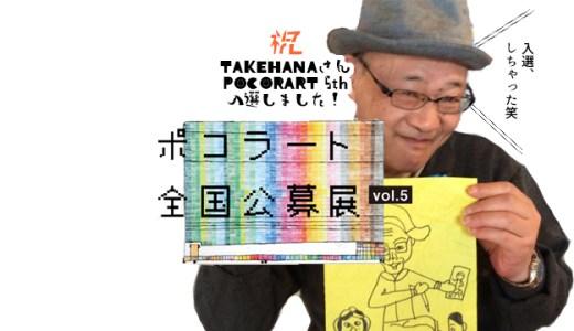 祝TAKEHANAさんが第5回ポコラート公募展に入選しました!
