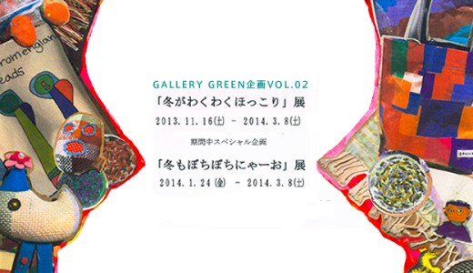 Gallery GREEN企画 vol.2「冬がわくわくほっこり」展 and more...!?