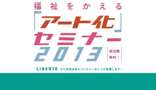 """""""福祉をかえる「アート化」セミナー2013@新潟""""に作品出展&登壇します!"""