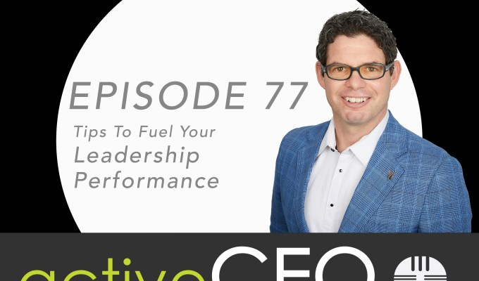 active CEO Podcast #77 Tips To Fuel Your Leadership Performance