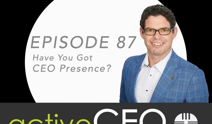 active CEO Podcast #87 Have You Got CEO Presence
