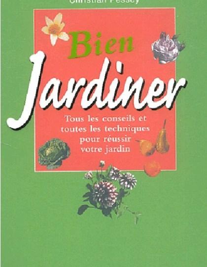 Bien jardiner : Tous les conseils et toutes les techniques pour réussir votre jardin