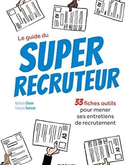 Le guide du super recruteur : 33 fiches pour mener ses entretiens de recrutement