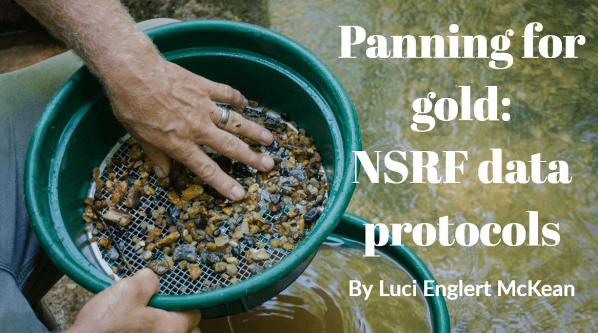 "Photo of someone panning for gold or treasures: hands in green pan sifting through stones with muddy water in the background. Headline reads ""Panning for gold: NSRF data protocols"" by Luci Englert McKean"