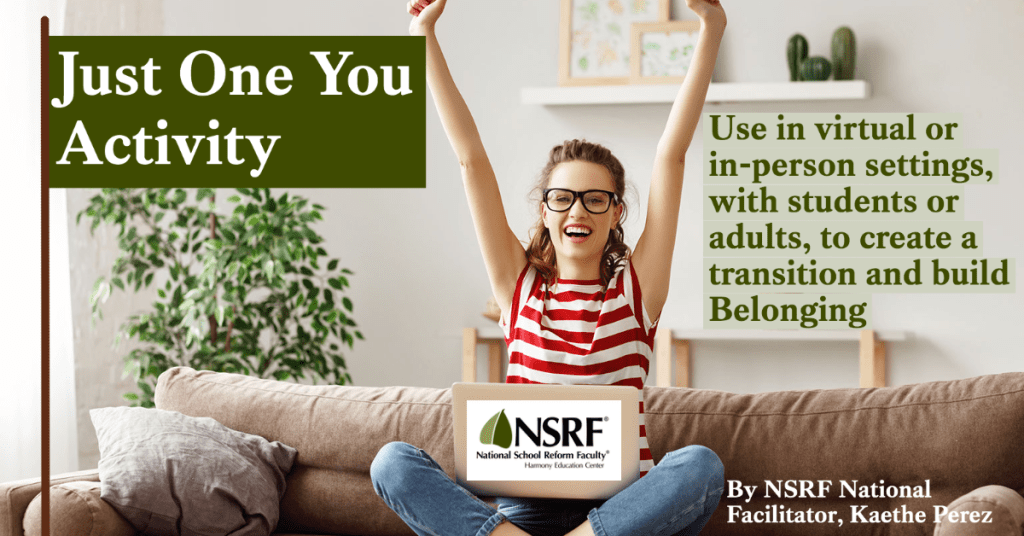 Just One You Activity: Use in virtual or in-person settings, with students or adults, to create a transition and build Belonging. By NSRF National Facilitator Kaethe Perez