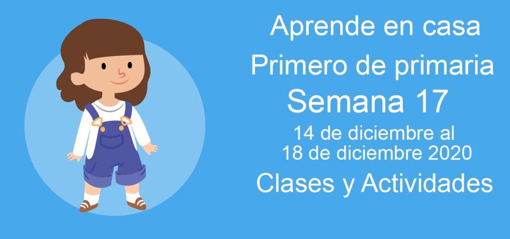 Aprende en casa Primero de primaria semana 17 del 14 de diciembre al 18 de diciembre 2020 clases y actividades