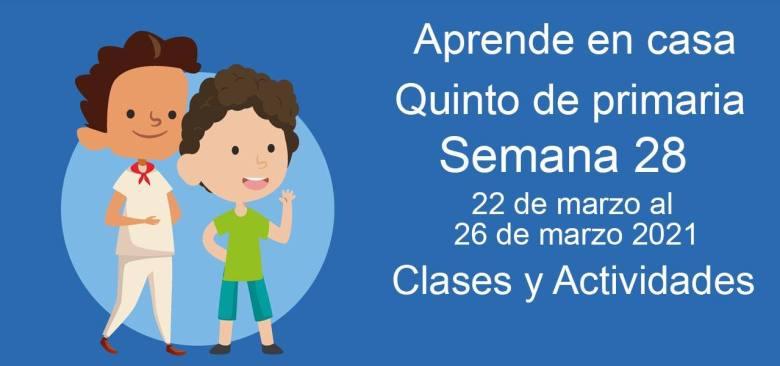 Aprende en casa Quinto de primaria semana 28 del 22 de marzo  al 26 de marzo 2021 clases y actividades