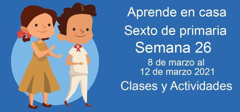 Aprende en casa sexto de primaria semana 26 del 8 de marzo al 12 de marzo 2021 clases y actividades