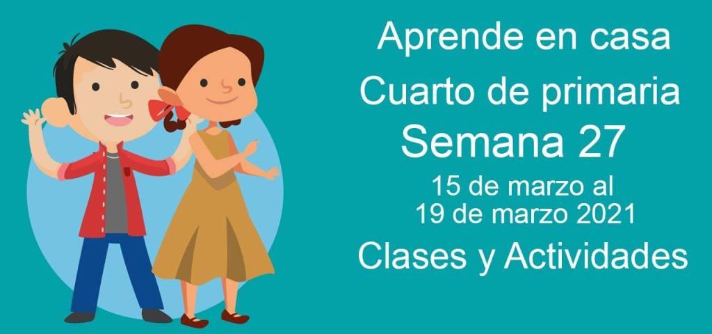 Aprende en casa Cuarto de primaria semana 27 del 15 de marzo al 19 de marzo 2021 clases y actividades