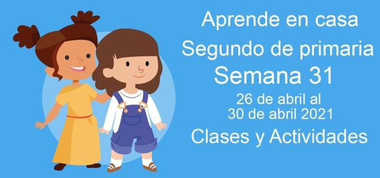 Aprende en casa Segundo de primaria semana 31 del 26 de abril al 30 de abril 2021 clases y actividades