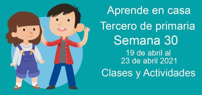 Aprende en casa Tercero de primaria semana 30 del 19 de abril al 23 de abril 2021 clases y actividades