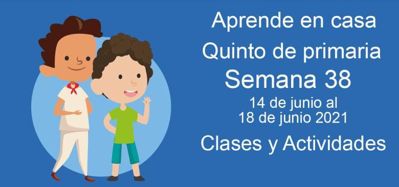 Aprende en casa Quinto de primaria semana 38 del 14 de junio  al 18 de junio 2021 clases y actividades