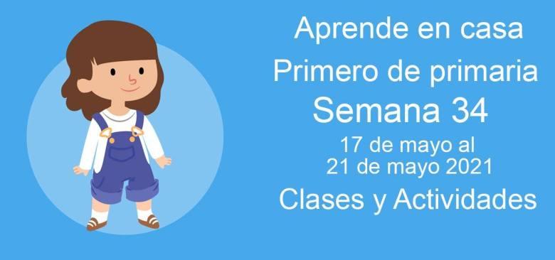 Aprende en casa Primero de primaria semana 34 del 17 de mayo al 21 de mayo 2021 clases y actividades