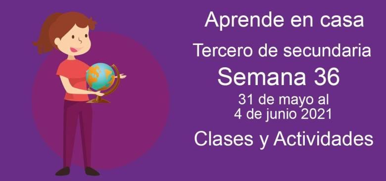 Aprende en casa Tercero de secundaria semana 36 del 31 de mayo al 4 de junio 2021 clases y actividades