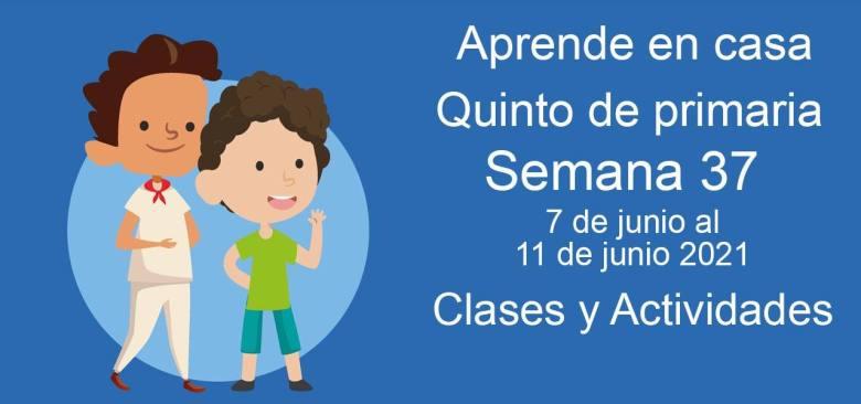 Aprende en casa Quinto de primaria semana 37 del 7 de junio  al 11 de junio 2021 clases y actividades