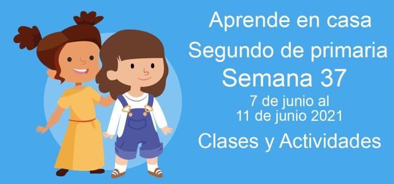 Aprende en casa Segundo de primaria semana 37 del 7 de junio al 11 de junio 2021 clases y actividades