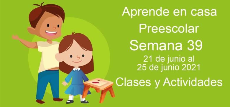 Aprende en casa Preescolar semana 39 del 21 de junio al 25 de junio 2021 clases y actividades