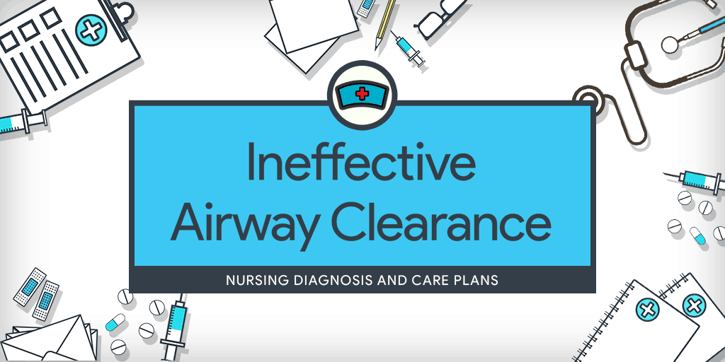 Ineffective Airway Clearance Nursing Diagnosis & Care Plan