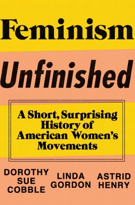 Feminism Unfinished: A Short, Surprising History of American Women's Movements, by Dorothy Sue Cobble, Linda Gordon, and Astrid Henry (New York: Liveright Publishing Corp., 2014).