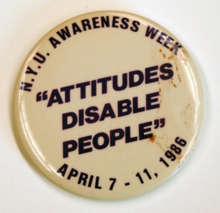 """NYU Awareness Week, """"Attitudes Disable People"""" button, 1986. (EveryBody: An Artifact History of Disability in America/Smithsonian, National Museum of American History)"""