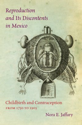 Reproduction and Its Discontents in Mexico: Childbirth and Contraception from 1750 to 1905 (Chapel Hill: UNC Press, 2016)