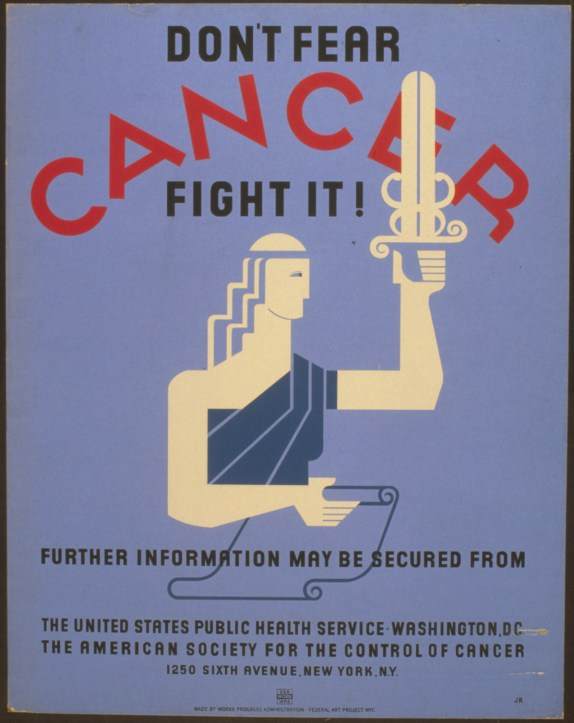 "Poster created by the Works Progress Administration Federal Art Project between 1936 and 1938. It reads: ""Don't fear cancer fight it!"" The caption continues: Further information may be secured from the United States Public Health Service, Washington, D.C., the American Society for the Control of Cancer, 1250 Sixth Avenue, New York, N.Y."""