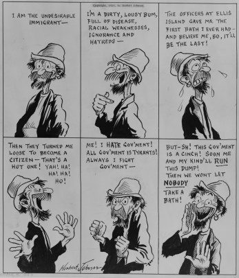 """Black and white illustrated cartoon depicting a man with what meant to be read as a ragged coat and hat and unkempt beard and mustache bragging that he is the """"undesirable immigrant ... a dirty, lousy bum, fill of disease, racial weakness, ignorance and hatreds."""" The cartoon ends with the man conspiratorily saying that """"This gov'ment is a cinch! Soon me and my kind'll run this dump! Then we won't let nobody take a bath!"""""""