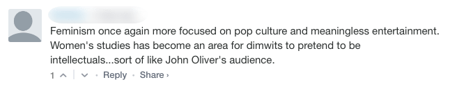 "Screenshot of an online comment that reads: ""Feminism once again more focused on pop culture and meaningless entertainment. Women's studies has become an area for dimwits to pretend to be intellectuals...sort of like John Oliver's audience."""