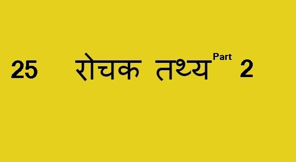 25 रोचक तथ्य- Part 2 , Interesting facts to know – Part 2