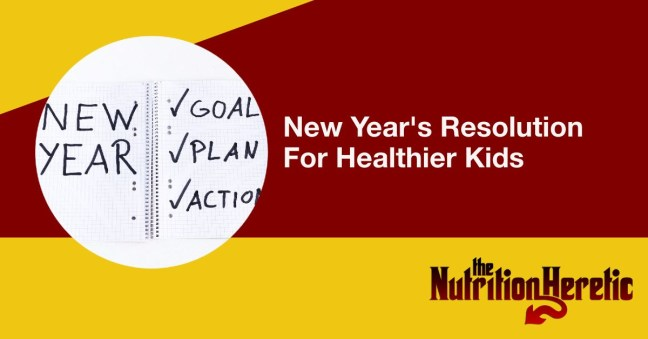 New Year's Resolution for Healthier Kids, Nutrition Heretic