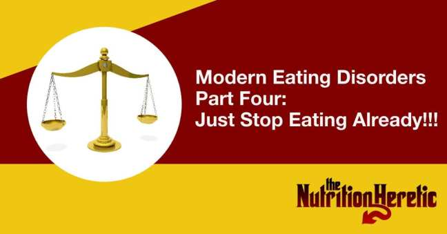 Modern Eating Disorders Part Four Just Stop Eating Already!!!