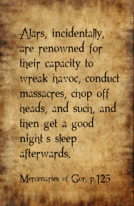 "Alars, incidentally, are renowned for their capacity to wreak havoc, conduct massacres, chop off heads, and such, and then get a good night's sleep afterwards. "" Mercenaries of Gor, p.125"