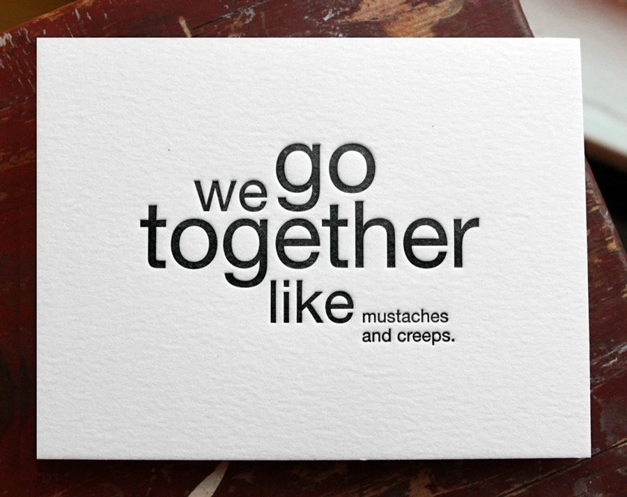 we go together like mustaches and creeps. letterpress card