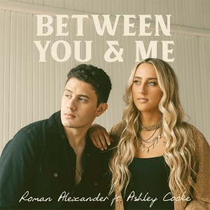 "Roman Alexander & Ashley Cooke's, ""Between You & Me"" is available now, April 23rd"
