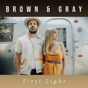 """Brown & Gray's new song, """"First Light"""" is available now, May 14th, on all streaming platforms"""