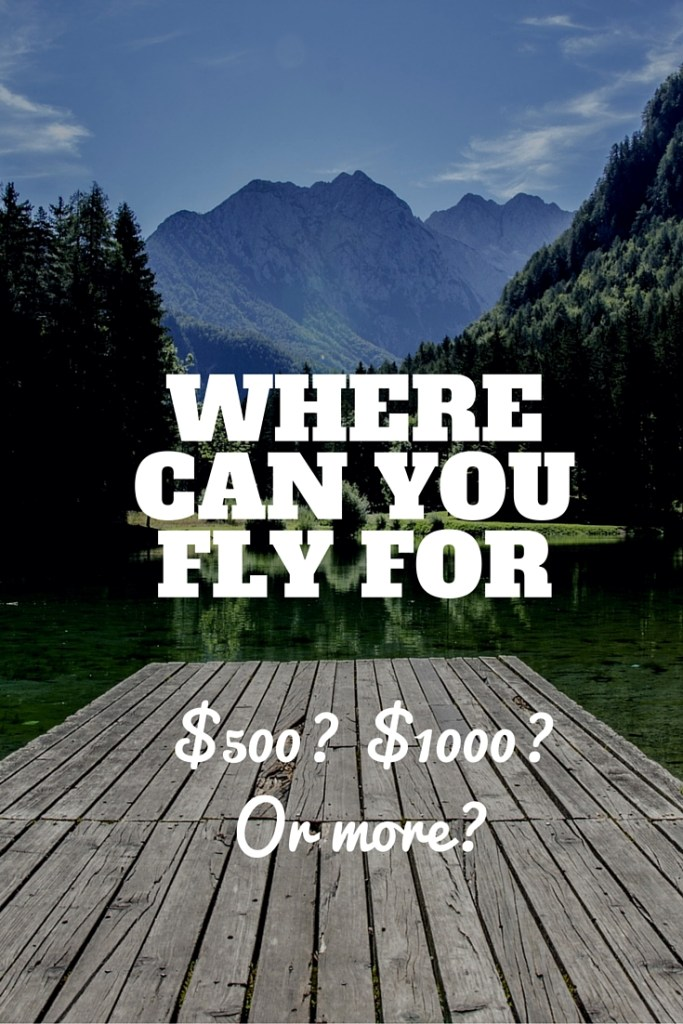 Where can you fly for $500? $1000? Or more?