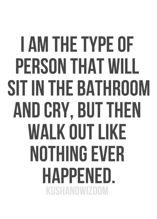 Crying in the bathroom then walking out like nothing happened