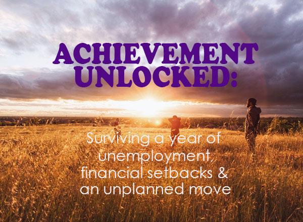 Achievement unlocked: Surviving unemployment, setbacks and an unplanned move