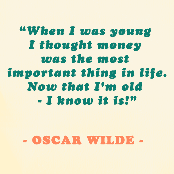 Oscar Wilde — 'When I was young I thought money was the most important thing in life, now that I'm old - I know it is!'