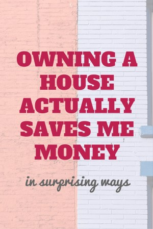 The surprising ways home ownership saves me money
