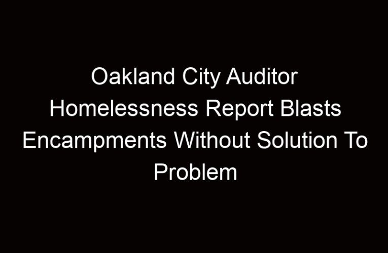 Oakland City Auditor Homelessness Report Blasts Encampments Without Solution To Problem